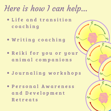Here_s how I can help_• Life and transition coaching• Writing coaching• Reiki for you or your animal companions• Journaling workshops• Personal Awareness and Development Retr