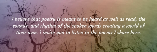 I believe that poetry is meant to be heard as well as read, the sounds and rhythm of the spoken words creating a world of their own. I invite you to listen to the poems I share here.